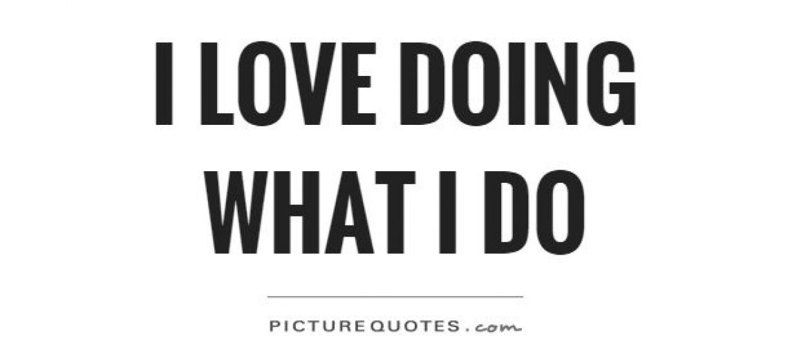 i-love-doing-what-i-do-quote-1